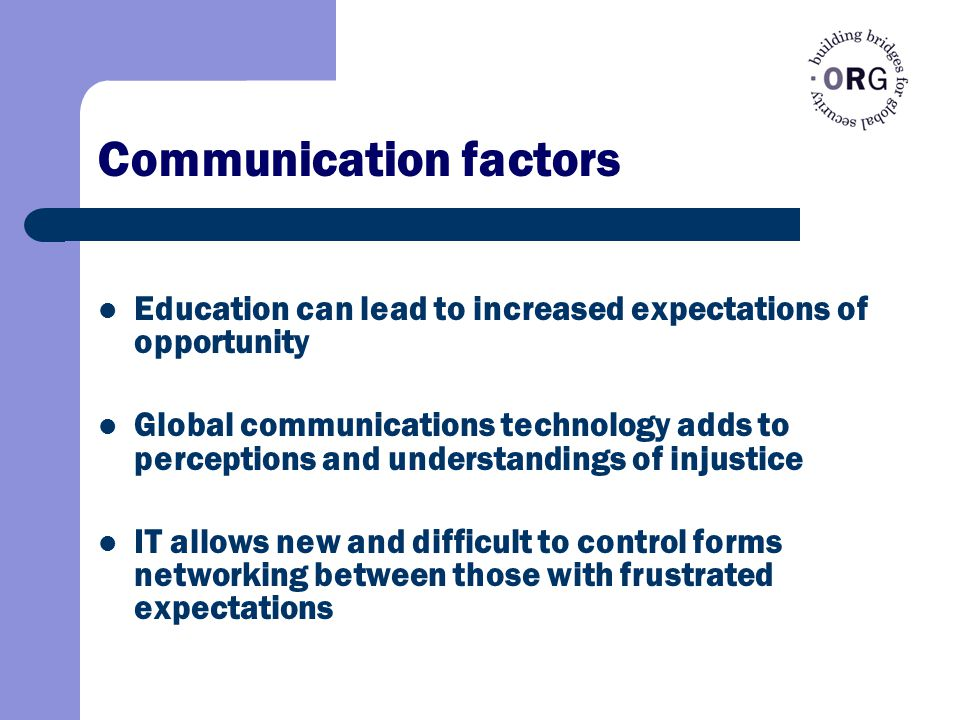 Communication factors Education can lead to increased expectations of opportunity Global communications technology adds to perceptions and understandings of injustice IT allows new and difficult to control forms networking between those with frustrated expectations