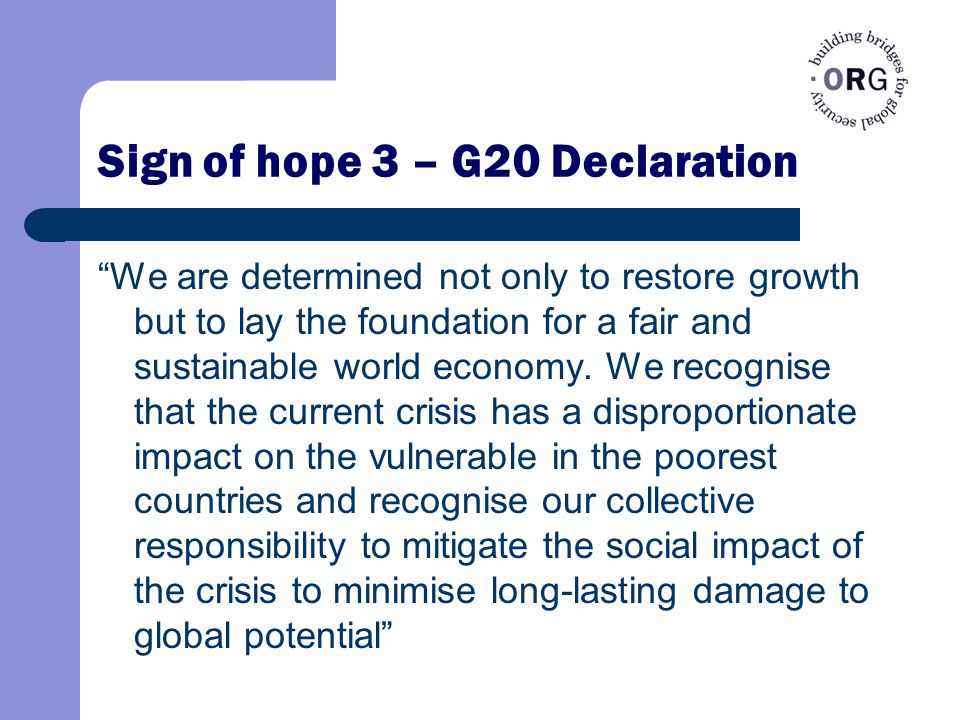 Sign of hope 3 – G20 Declaration We are determined not only to restore growth but to lay the foundation for a fair and sustainable world economy.