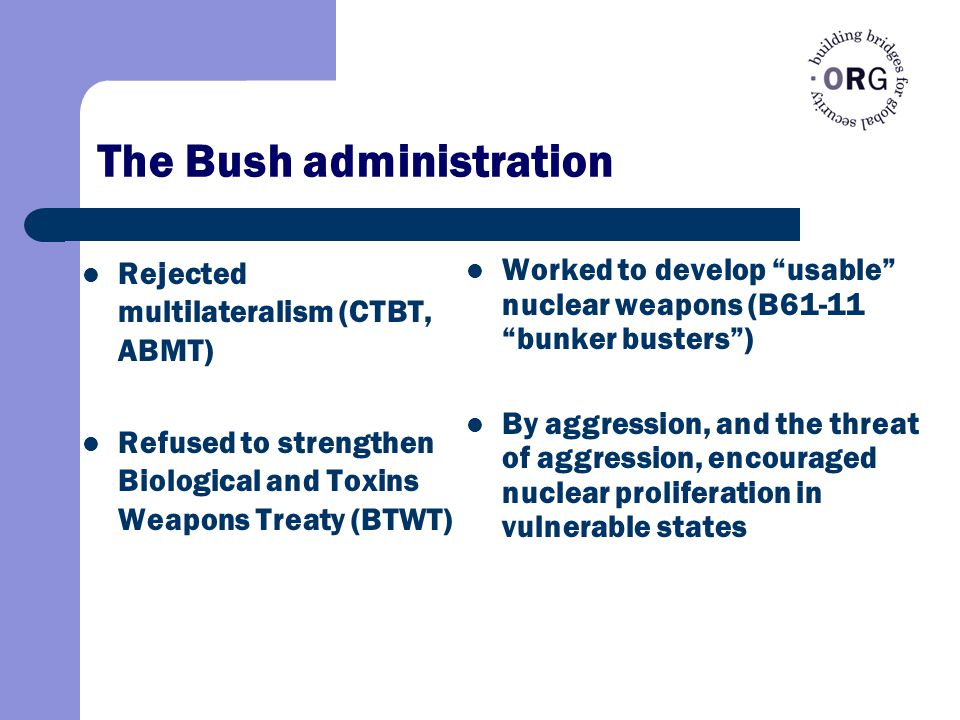 The Bush administration Rejected multilateralism (CTBT, ABMT) Refused to strengthen Biological and Toxins Weapons Treaty (BTWT) Worked to develop usable nuclear weapons (B61-11 bunker busters ) By aggression, and the threat of aggression, encouraged nuclear proliferation in vulnerable states