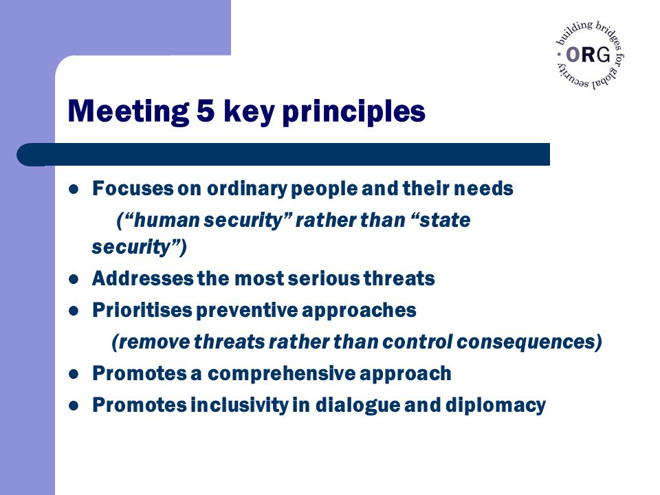 Meeting 5 key principles Focuses on ordinary people and their needs ( human security rather than state security ) Addresses the most serious threats Prioritises preventive approaches (remove threats rather than control consequences) Promotes a comprehensive approach Promotes inclusivity in dialogue and diplomacy
