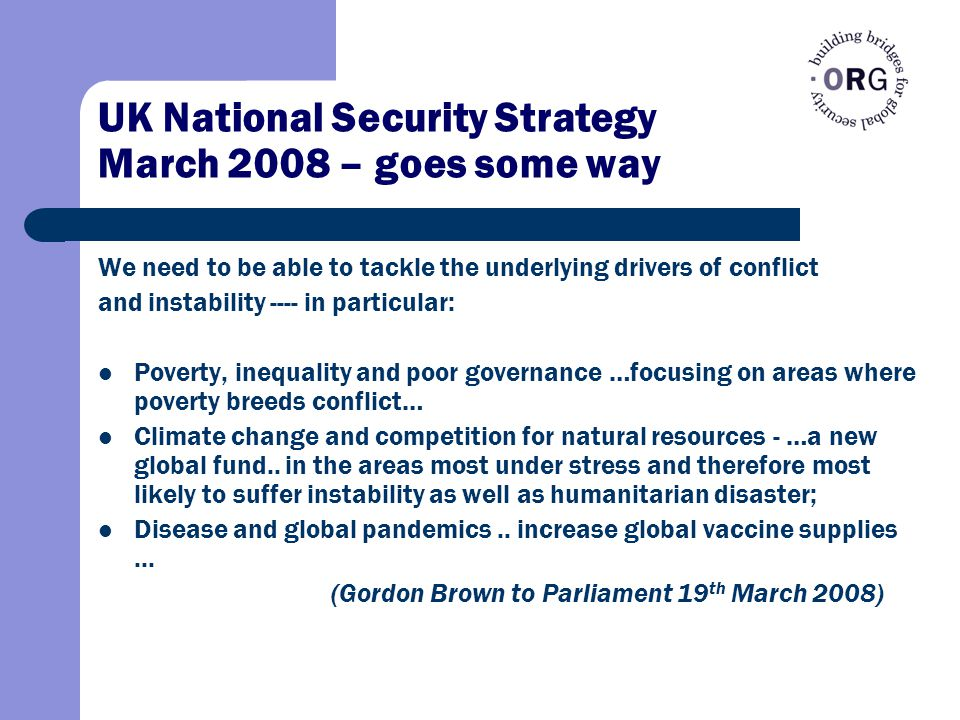 UK National Security Strategy March 2008 – goes some way We need to be able to tackle the underlying drivers of conflict and instability ---- in particular: Poverty, inequality and poor governance …focusing on areas where poverty breeds conflict… Climate change and competition for natural resources - …a new global fund..