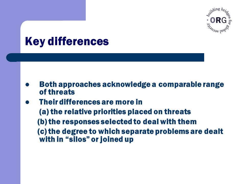 Key differences Both approaches acknowledge a comparable range of threats Their differences are more in (a) the relative priorities placed on threats (b) the responses selected to deal with them (c) the degree to which separate problems are dealt with in silos or joined up