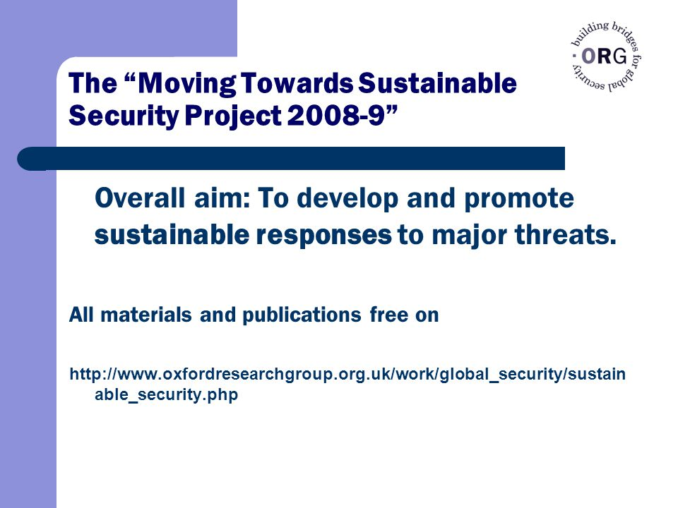 The Moving Towards Sustainable Security Project 2008-9 Overall aim: To develop and promote sustainable responses to major threats.