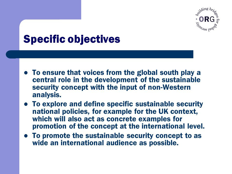 Specific objectives To ensure that voices from the global south play a central role in the development of the sustainable security concept with the input of non-Western analysis.