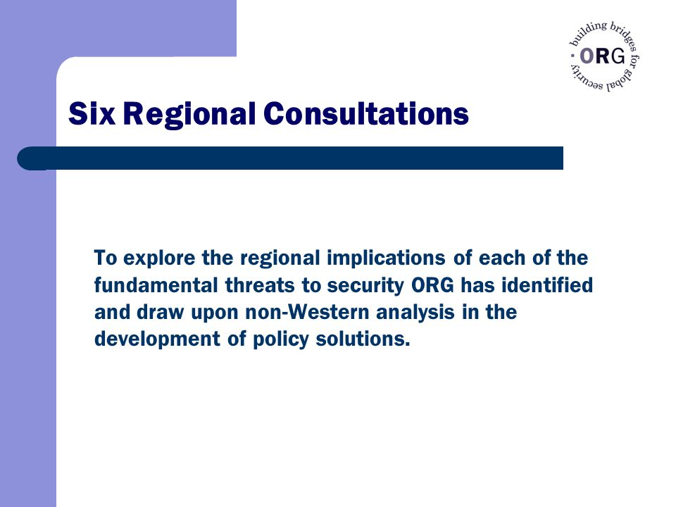 Six Regional Consultations To explore the regional implications of each of the fundamental threats to security ORG has identified and draw upon non-Western analysis in the development of policy solutions.