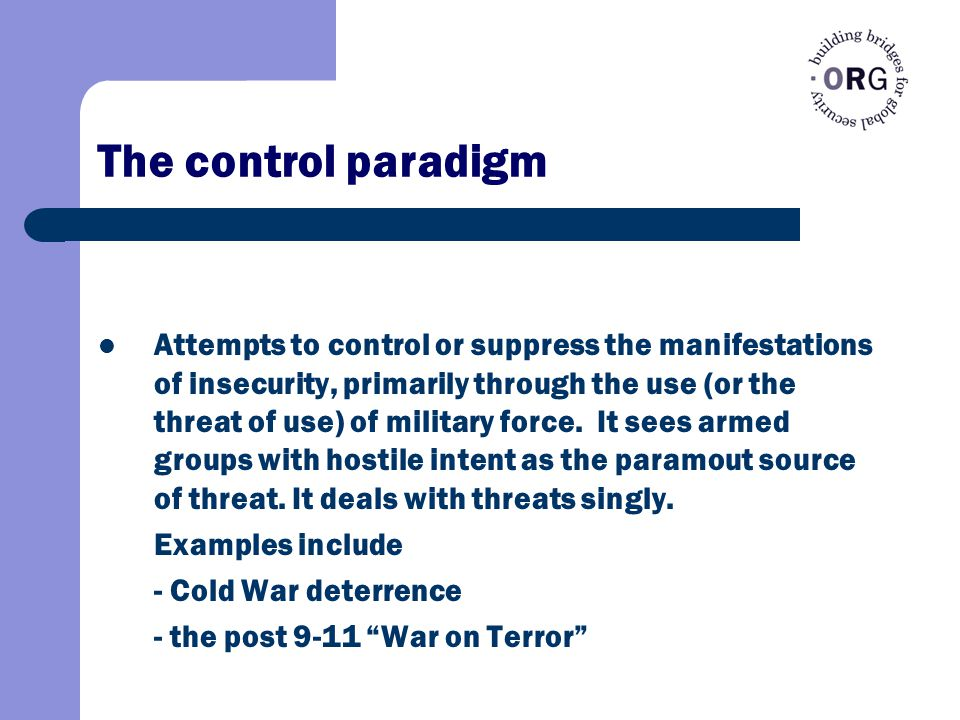 The control paradigm Attempts to control or suppress the manifestations of insecurity, primarily through the use (or the threat of use) of military force.