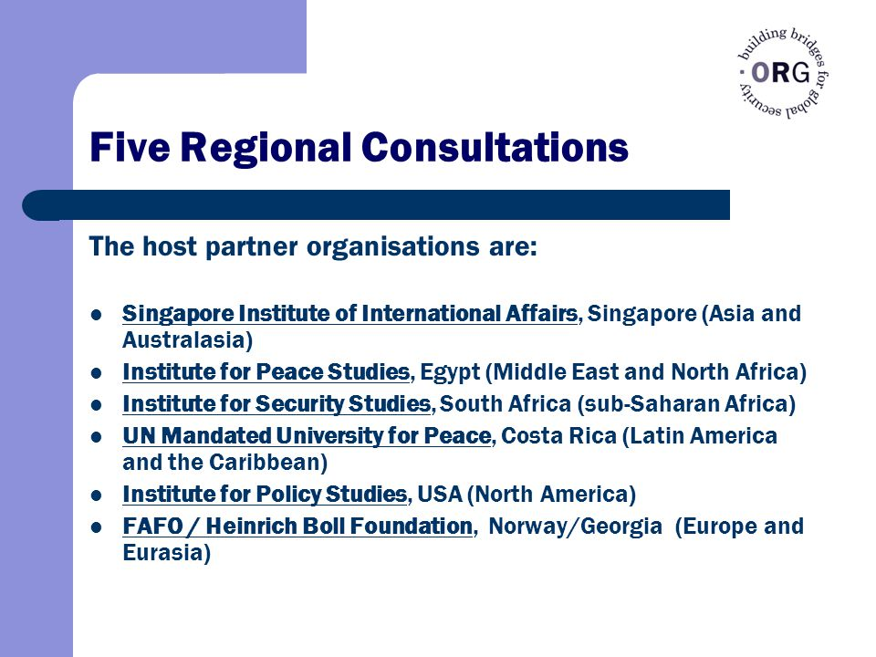 Five Regional Consultations The host partner organisations are: Singapore Institute of International Affairs, Singapore (Asia and Australasia) Singapore Institute of International Affairs Institute for Peace Studies, Egypt (Middle East and North Africa) Institute for Peace Studies Institute for Security Studies, South Africa (sub-Saharan Africa) Institute for Security Studies UN Mandated University for Peace, Costa Rica (Latin America and the Caribbean) UN Mandated University for Peace Institute for Policy Studies, USA (North America) Institute for Policy Studies FAFO / Heinrich Boll Foundation, Norway/Georgia (Europe and Eurasia)