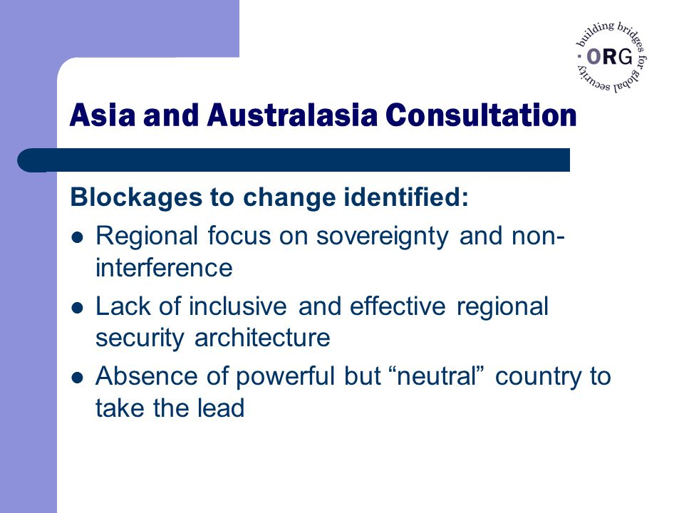 Asia and Australasia Consultation Blockages to change identified: Regional focus on sovereignty and non- interference Lack of inclusive and effective regional security architecture Absence of powerful but neutral country to take the lead
