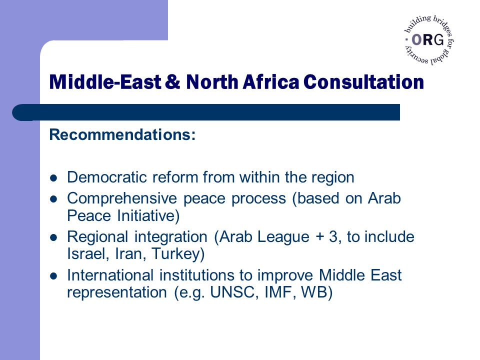 Middle-East & North Africa Consultation Recommendations: Democratic reform from within the region Comprehensive peace process (based on Arab Peace Initiative) Regional integration (Arab League + 3, to include Israel, Iran, Turkey) International institutions to improve Middle East representation (e.g.