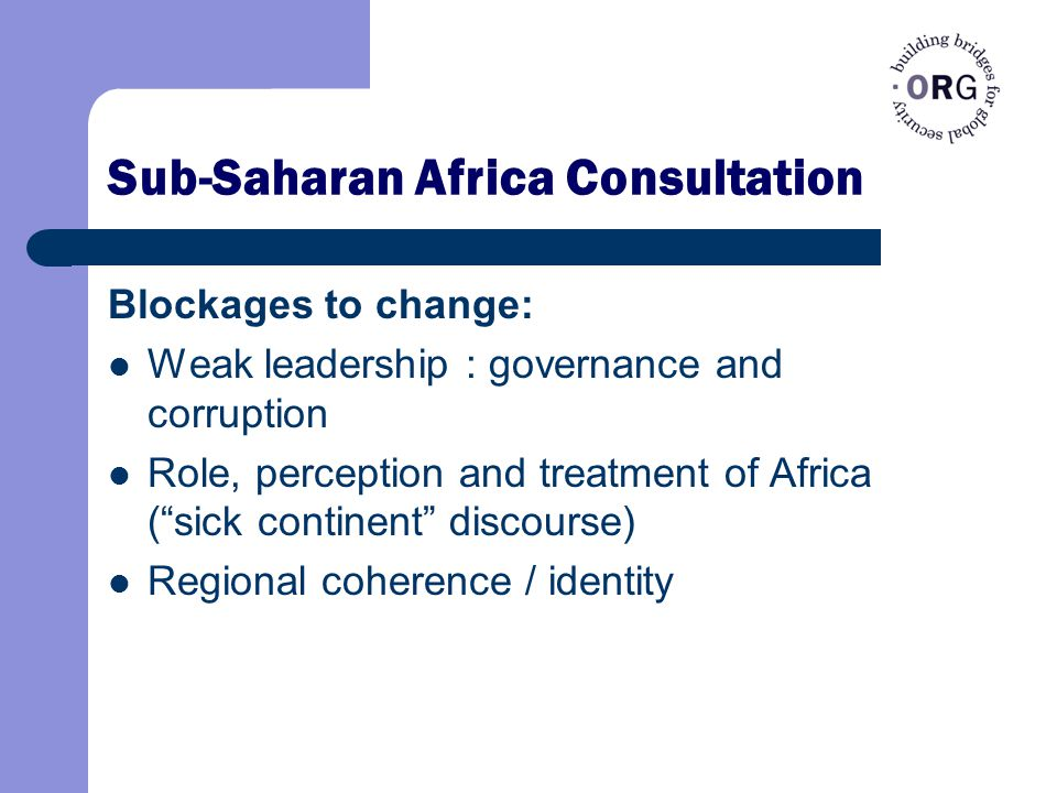 Sub-Saharan Africa Consultation Blockages to change: Weak leadership : governance and corruption Role, perception and treatment of Africa ( sick continent discourse) Regional coherence / identity