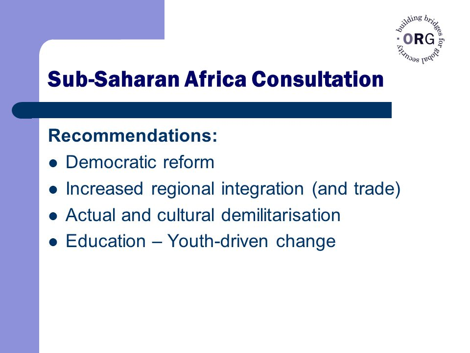 Sub-Saharan Africa Consultation Recommendations: Democratic reform Increased regional integration (and trade) Actual and cultural demilitarisation Education – Youth-driven change