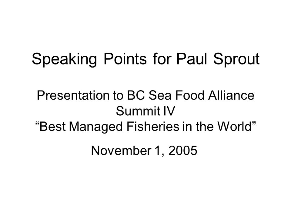 Speaking Points for Paul Sprout Presentation to BC Sea Food Alliance Summit IV Best Managed Fisheries in the World November 1, 2005