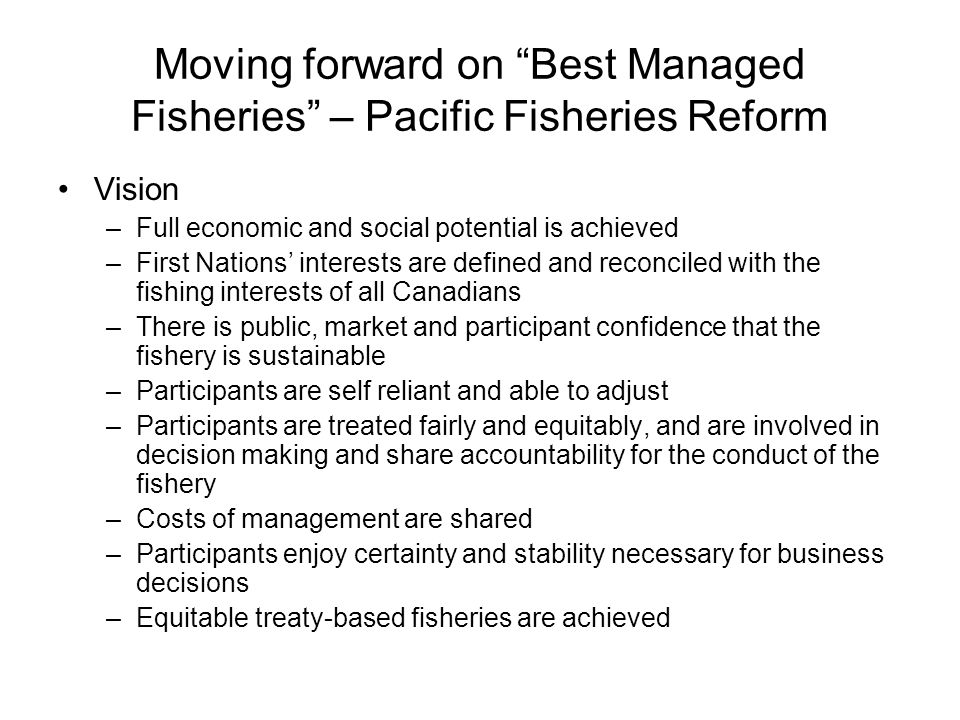 Moving forward on Best Managed Fisheries – Pacific Fisheries Reform Vision –Full economic and social potential is achieved –First Nations' interests are defined and reconciled with the fishing interests of all Canadians –There is public, market and participant confidence that the fishery is sustainable –Participants are self reliant and able to adjust –Participants are treated fairly and equitably, and are involved in decision making and share accountability for the conduct of the fishery –Costs of management are shared –Participants enjoy certainty and stability necessary for business decisions –Equitable treaty-based fisheries are achieved