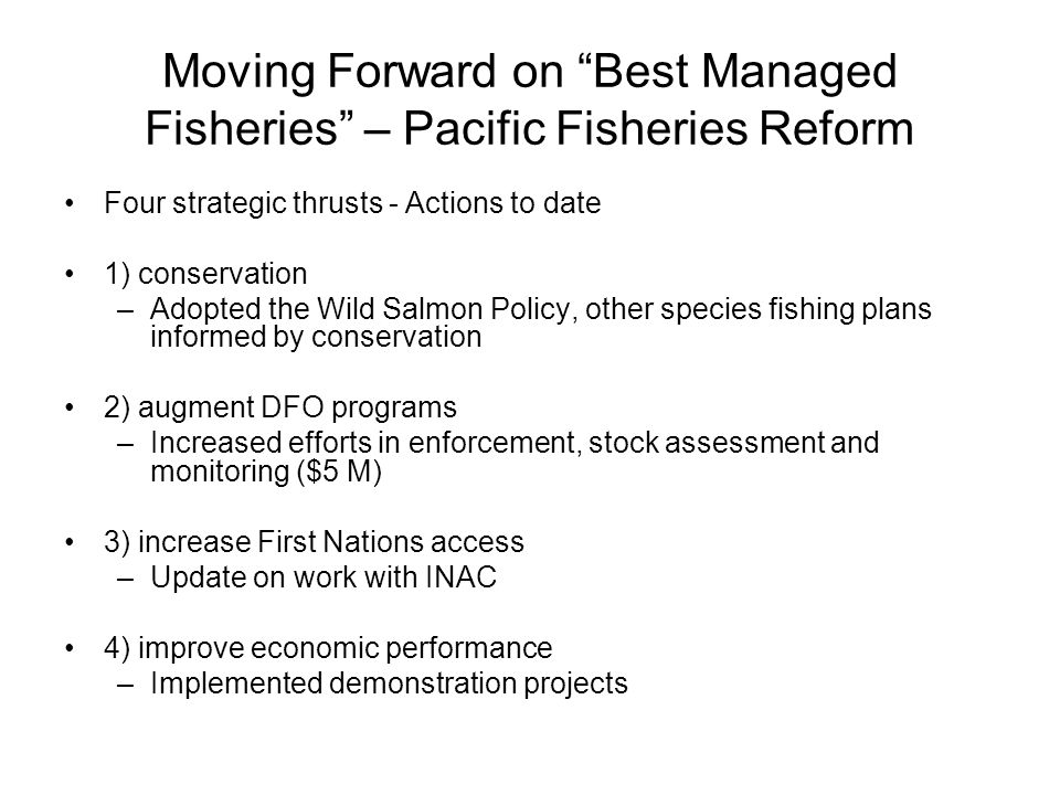 "Moving Forward on ""Best Managed Fisheries"" – Pacific Fisheries Reform Four strategic thrusts - Actions to date 1) conservation –Adopted the Wild Salmo"