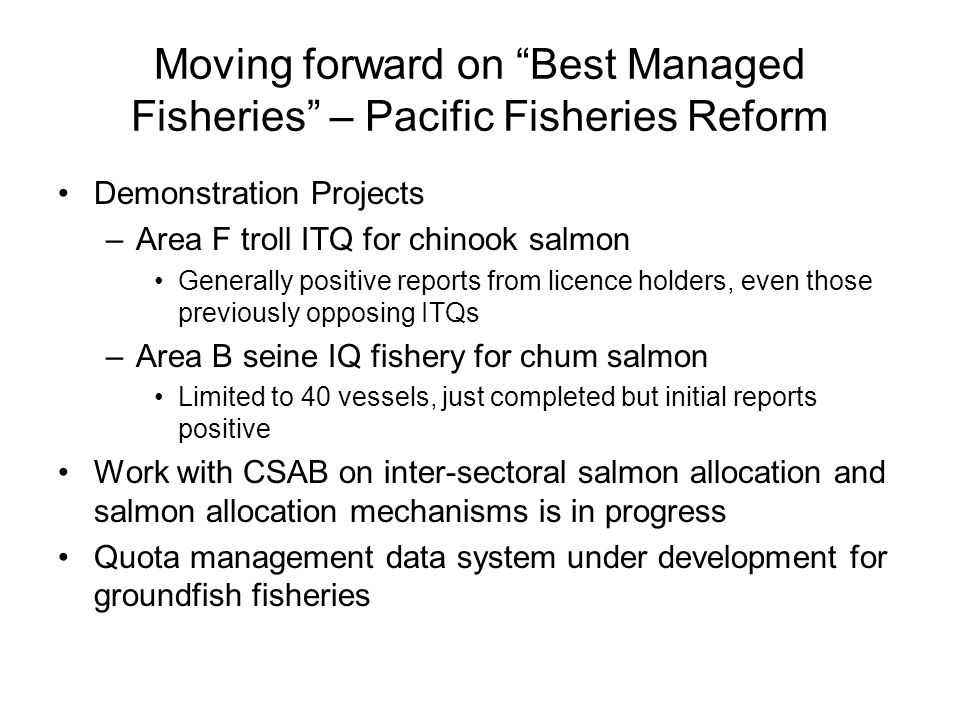 "Moving forward on ""Best Managed Fisheries"" – Pacific Fisheries Reform Demonstration Projects –Area F troll ITQ for chinook salmon Generally positive r"