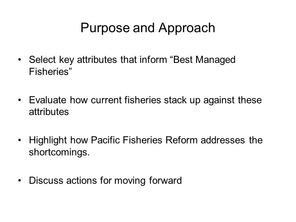 "Purpose and Approach Select key attributes that inform ""Best Managed Fisheries"" Evaluate how current fisheries stack up against these attributes Highl"