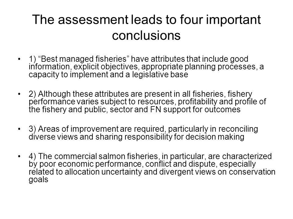 The assessment leads to four important conclusions 1) Best managed fisheries have attributes that include good information, explicit objectives, appropriate planning processes, a capacity to implement and a legislative base 2) Although these attributes are present in all fisheries, fishery performance varies subject to resources, profitability and profile of the fishery and public, sector and FN support for outcomes 3) Areas of improvement are required, particularly in reconciling diverse views and sharing responsibility for decision making 4) The commercial salmon fisheries, in particular, are characterized by poor economic performance, conflict and dispute, especially related to allocation uncertainty and divergent views on conservation goals