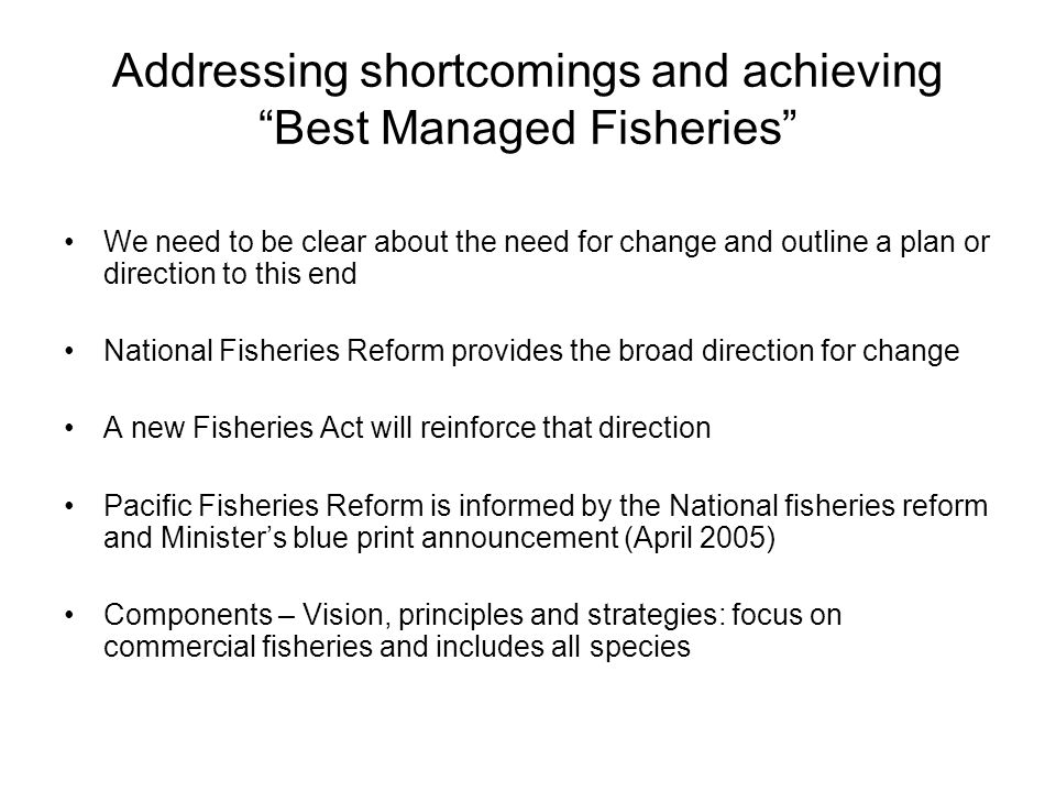 Addressing shortcomings and achieving Best Managed Fisheries We need to be clear about the need for change and outline a plan or direction to this end National Fisheries Reform provides the broad direction for change A new Fisheries Act will reinforce that direction Pacific Fisheries Reform is informed by the National fisheries reform and Minister's blue print announcement (April 2005) Components – Vision, principles and strategies: focus on commercial fisheries and includes all species