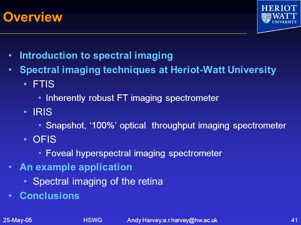 HSWG Andy Harvey:a.r.harvey@hw.ac.uk25-May-0541 Overview Introduction to spectral imaging Spectral imaging techniques at Heriot-Watt University FTIS Inherently robust FT imaging spectrometer IRIS Snapshot, '100%' optical throughput imaging spectrometer OFIS Foveal hyperspectral imaging spectrometer An example application Spectral imaging of the retina Conclusions