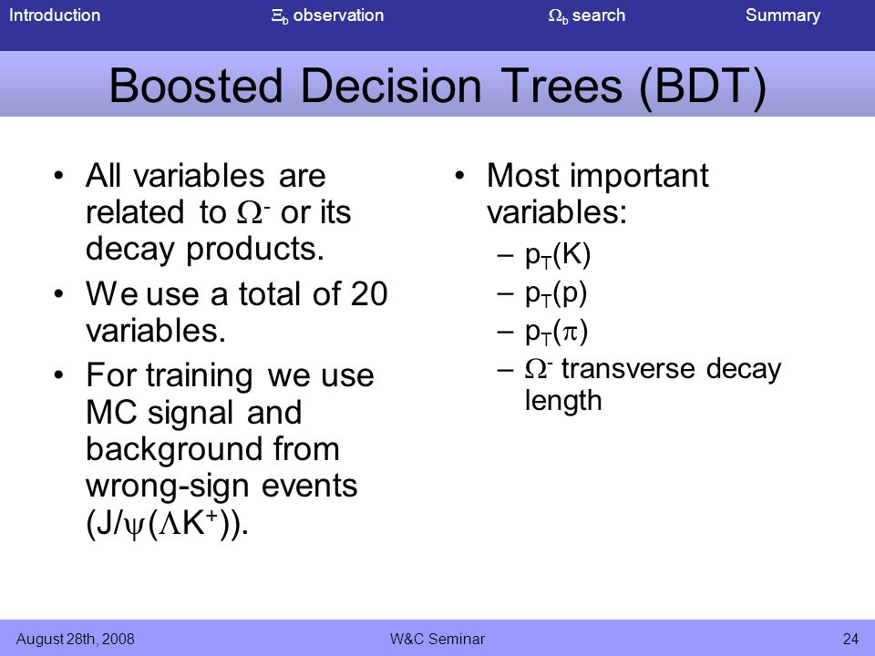 Introduction  b observation  b search Summary August 28th, 2008W&C Seminar24 Boosted Decision Trees (BDT) All variables are related to  - or its decay products.