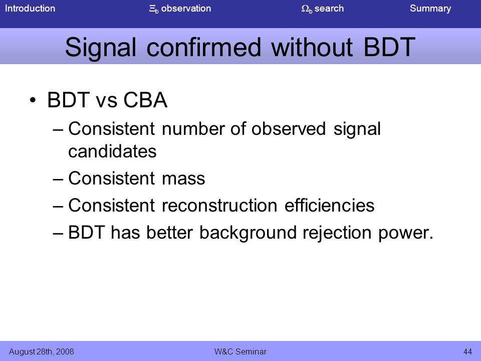 Introduction  b observation  b search Summary August 28th, 2008W&C Seminar44 Signal confirmed without BDT BDT vs CBA –Consistent number of observed signal candidates –Consistent mass –Consistent reconstruction efficiencies –BDT has better background rejection power.