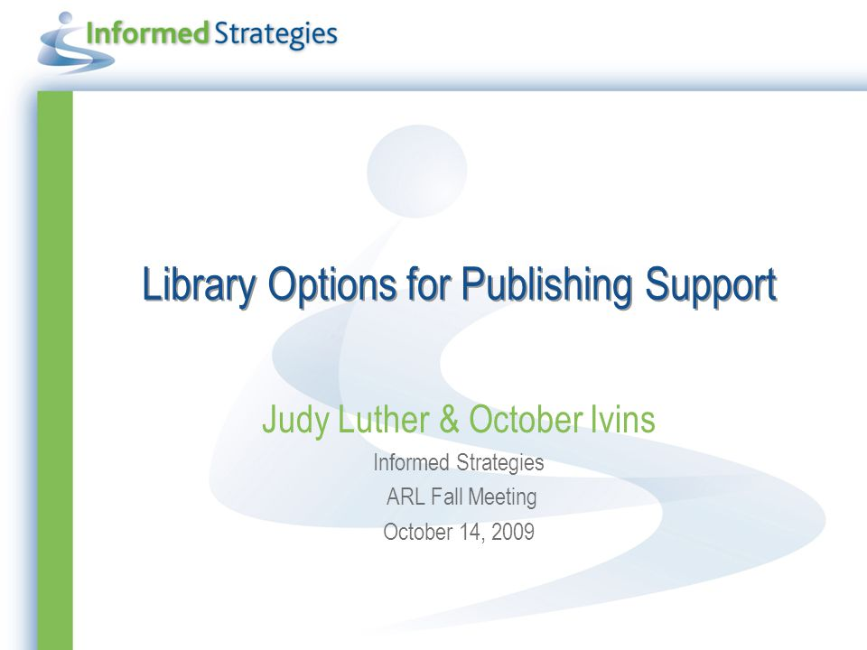 Library Options for Publishing Support Judy Luther & October Ivins Informed Strategies ARL Fall Meeting October 14, 2009