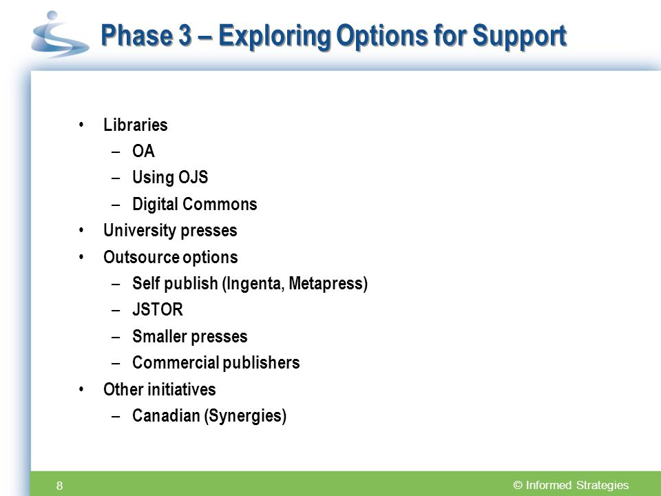 Phase 3 – Exploring Options for Support Libraries – OA – Using OJS – Digital Commons University presses Outsource options – Self publish (Ingenta, Metapress) – JSTOR – Smaller presses – Commercial publishers Other initiatives – Canadian (Synergies) 8
