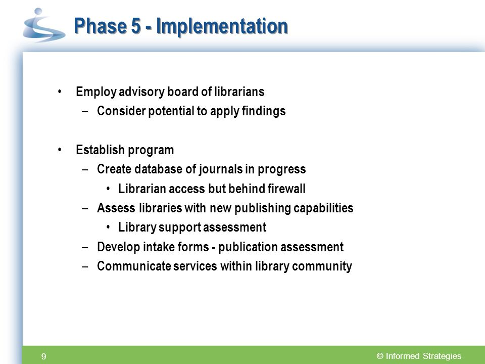 © Informed Strategies Phase 5 - Implementation Employ advisory board of librarians – Consider potential to apply findings Establish program – Create database of journals in progress Librarian access but behind firewall – Assess libraries with new publishing capabilities Library support assessment – Develop intake forms - publication assessment – Communicate services within library community 9