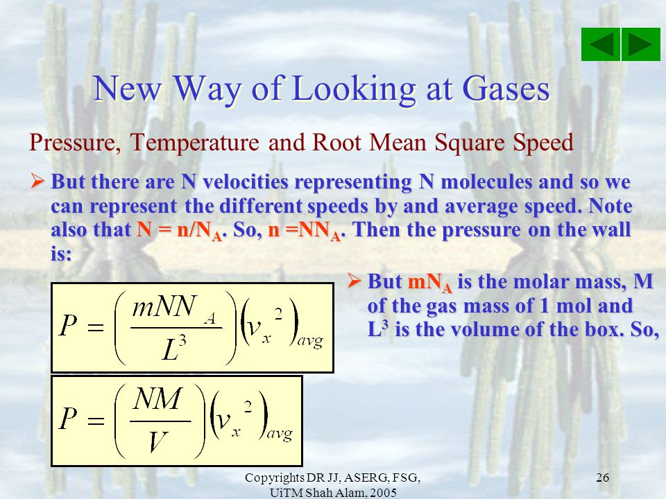 Copyrights DR JJ, ASERG, FSG, UiTM Shah Alam, 2005 26 Pressure, Temperature and Root Mean Square Speed New Way of Looking at Gases  But there are N v