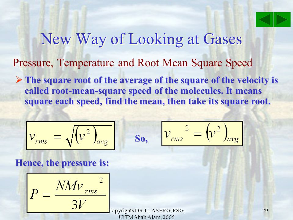 Copyrights DR JJ, ASERG, FSG, UiTM Shah Alam, 2005 29 Pressure, Temperature and Root Mean Square Speed New Way of Looking at Gases  The square root o