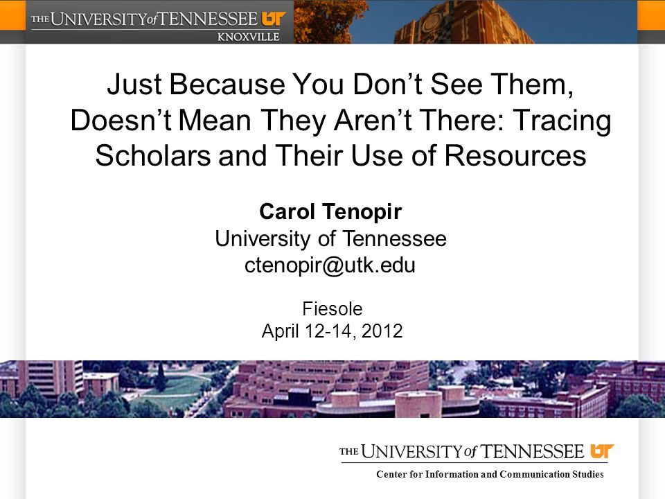 Center for Information and Communication Studies Just Because You Don't See Them, Doesn't Mean They Aren't There: Tracing Scholars and Their Use of Resources Carol Tenopir University of Tennessee ctenopir@utk.edu Fiesole April 12-14, 2012