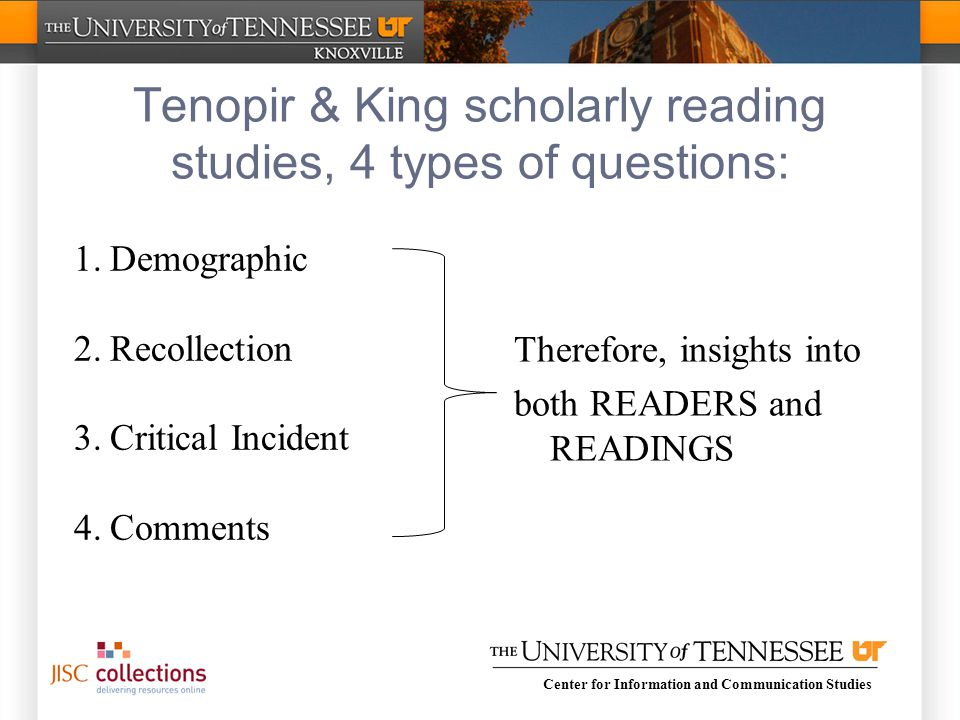 Center for Information and Communication Studies Tenopir & King scholarly reading studies, 4 types of questions: 1.Demographic 2.Recollection 3.Critical Incident 4.Comments Therefore, insights into both READERS and READINGS
