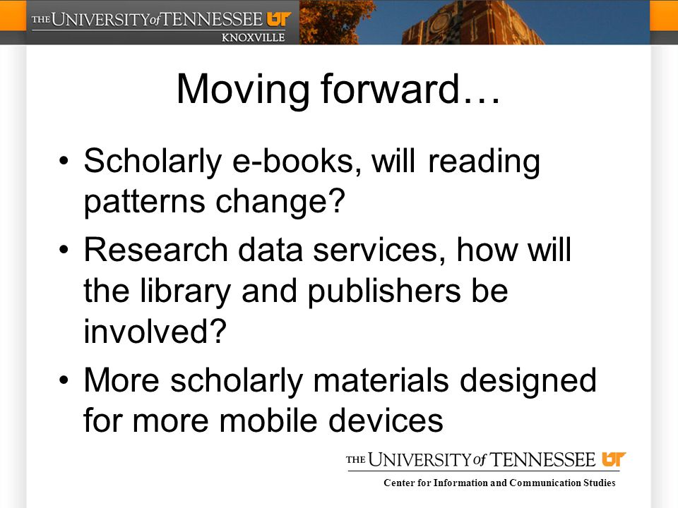 Center for Information and Communication Studies Moving forward… Scholarly e-books, will reading patterns change.