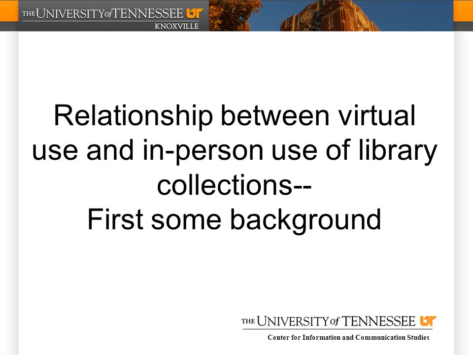 Center for Information and Communication Studies Relationship between virtual use and in-person use of library collections-- First some background