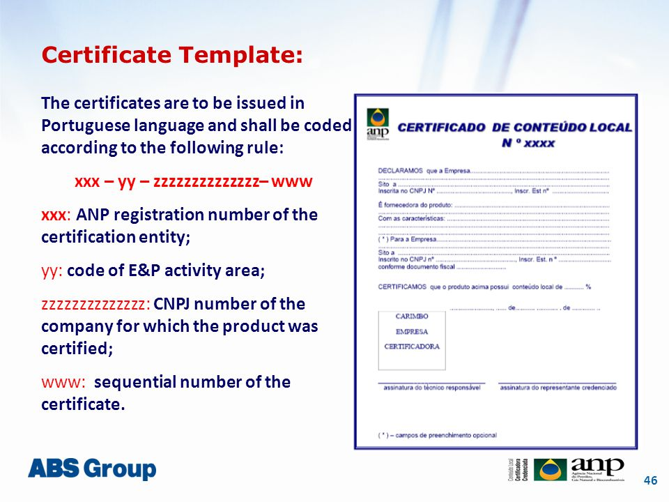 46 Certificate Template: The certificates are to be issued in Portuguese language and shall be coded according to the following rule: xxx – yy – zzzzzzzzzzzzzz– www xxx: ANP registration number of the certification entity; yy: code of E&P activity area; zzzzzzzzzzzzzz: CNPJ number of the company for which the product was certified; www: sequential number of the certificate.
