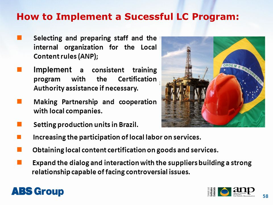 58 How to Implement a Sucessful LC Program: Selecting and preparing staff and the internal organization for the Local Content rules (ANP); Implement a consistent training program with the Certification Authority assistance if necessary.