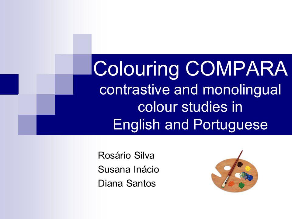 Colouring COMPARA contrastive and monolingual colour studies in English and Portuguese Rosário Silva Susana Inácio Diana Santos