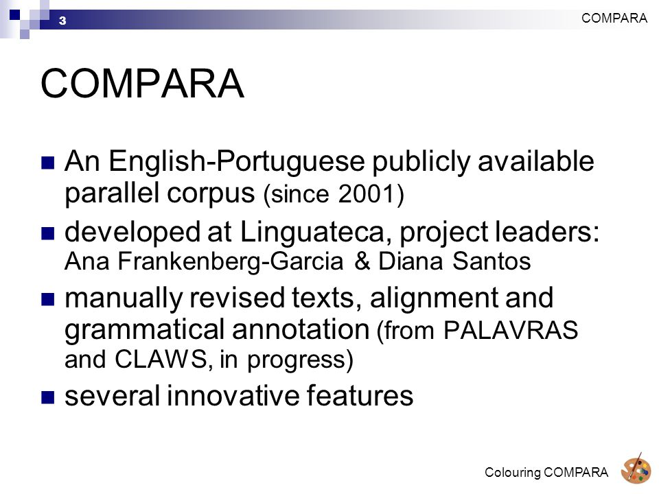 Colouring COMPARA 3 COMPARA An English-Portuguese publicly available parallel corpus (since 2001) developed at Linguateca, project leaders: Ana Frankenberg-Garcia & Diana Santos manually revised texts, alignment and grammatical annotation (from PALAVRAS and CLAWS, in progress) several innovative features COMPARA