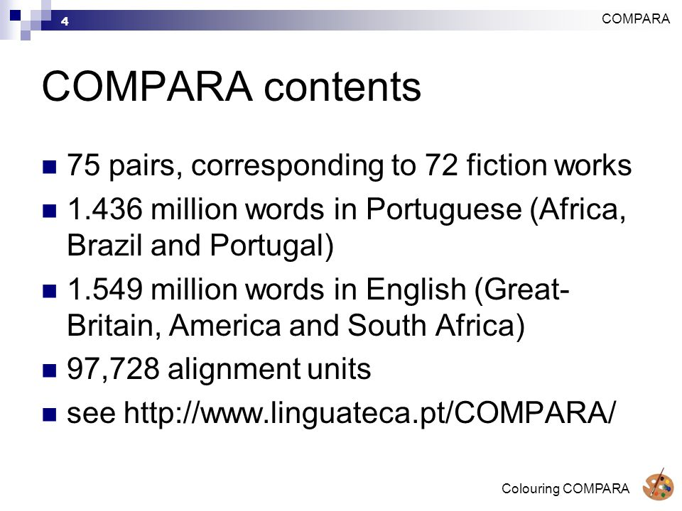 Colouring COMPARA 4 COMPARA contents 75 pairs, corresponding to 72 fiction works 1.436 million words in Portuguese (Africa, Brazil and Portugal) 1.549 million words in English (Great- Britain, America and South Africa) 97,728 alignment units see http://www.linguateca.pt/COMPARA/ COMPARA