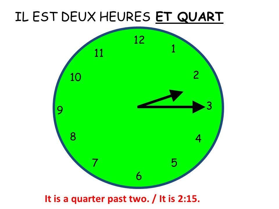IL EST DEUX HEURES 12 1 5 4 9 3 6 10 11 2 7 8 ET QUART It is a quarter past two. / It is 2:15.