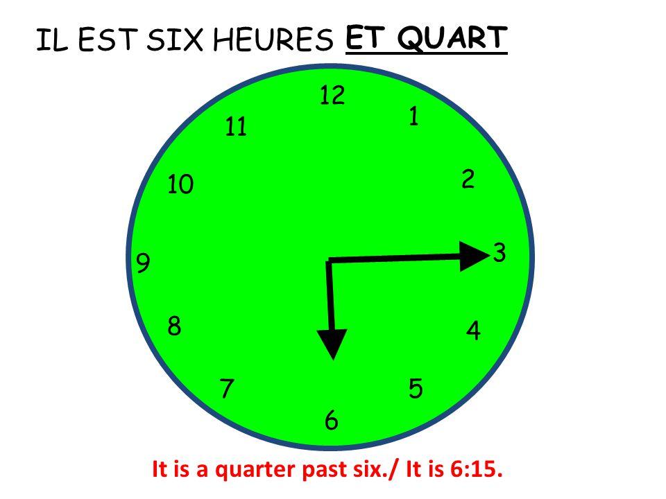 IL EST SIX HEURES 12 1 5 4 9 3 6 10 11 2 7 8 ET QUART It is a quarter past six./ It is 6:15.