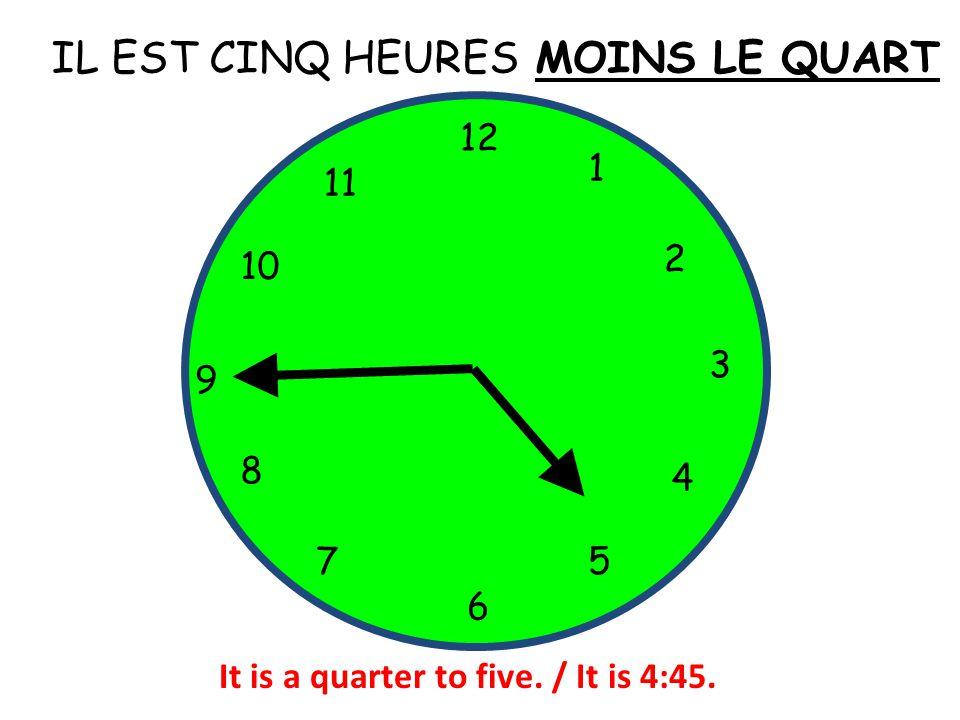 IL EST CINQ HEURES 12 1 5 4 9 3 6 10 11 2 7 8 MOINS LE QUART It is a quarter to five. / It is 4:45.
