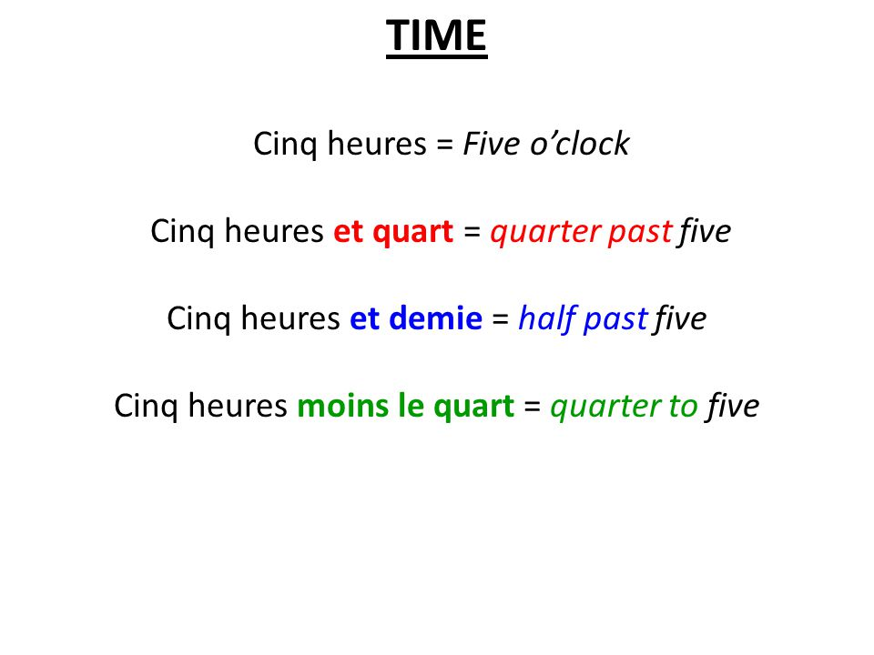 TIME Cinq heures = Five o'clock Cinq heures et quart = quarter past five Cinq heures et demie = half past five Cinq heures moins le quart = quarter to