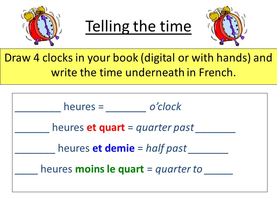Telling the time Draw 4 clocks in your book (digital or with hands) and write the time underneath in French. ________ heures = _______ o'clock ______