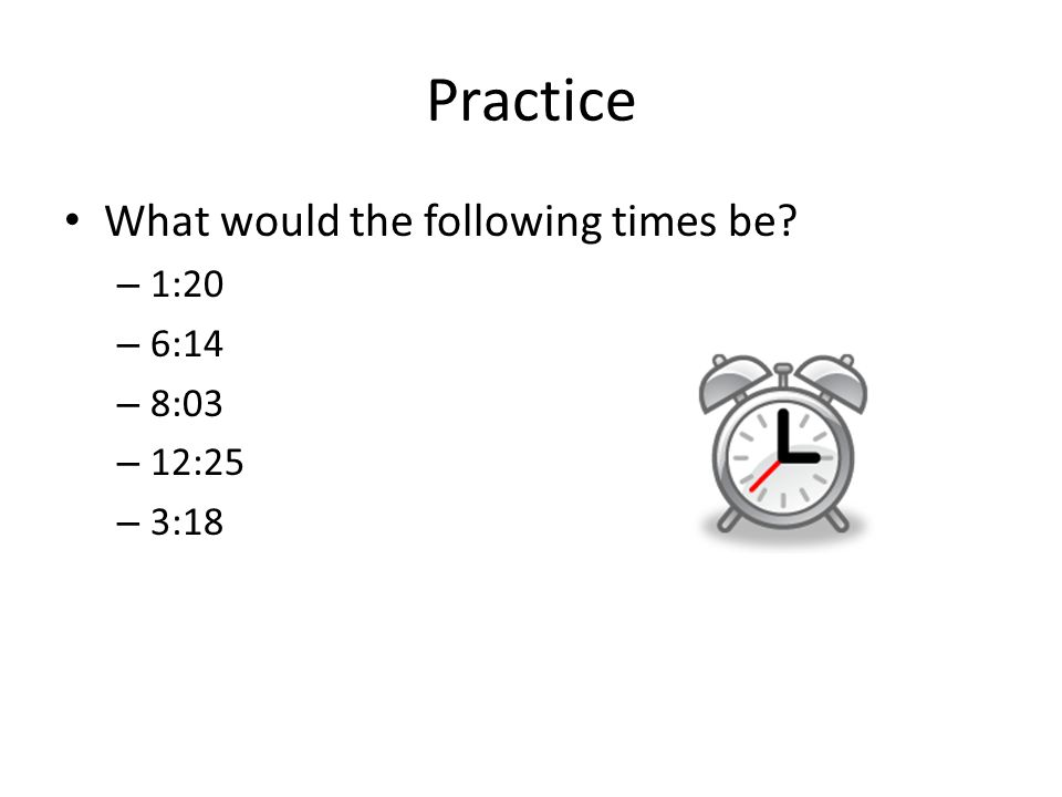 Practice What would the following times be? – 1:20 – 6:14 – 8:03 – 12:25 – 3:18