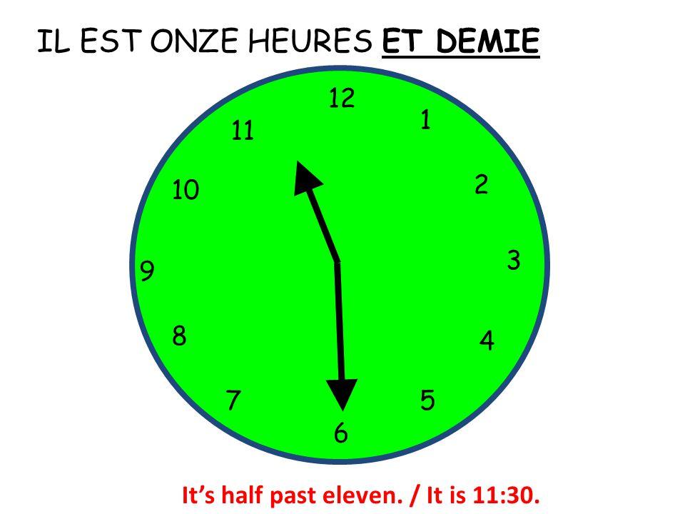 IL EST ONZE HEURES 12 1 5 4 9 3 6 10 11 2 7 8 ET DEMIE It's half past eleven. / It is 11:30.