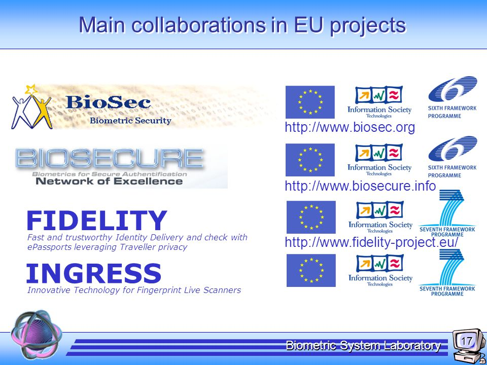 17 Biometric System Laboratory Main collaborations in EU projects http://www.biosec.org http://www.biosecure.info FIDELITY Fast and trustworthy Identi