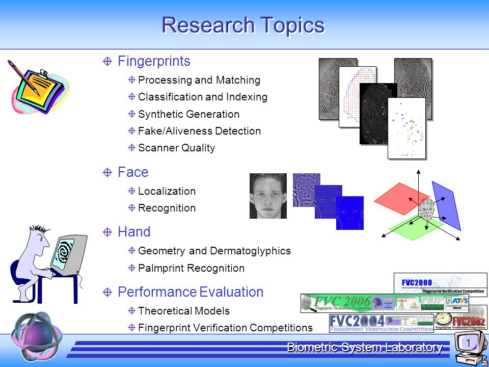 1 Biometric System Laboratory Research Topics Fingerprints Processing and Matching Classification and Indexing Synthetic Generation Fake/Aliveness Det