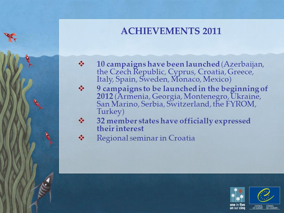 ACHIEVEMENTS 2011  10 campaigns have been launched (Azerbaijan, the Czech Republic, Cyprus, Croatia, Greece, Italy, Spain, Sweden, Monaco, Mexico)  9 campaigns to be launched in the beginning of 2012 (Armenia, Georgia, Montenegro, Ukraine, San Marino, Serbia, Switzerland, the FYROM, Turkey)  32 member states have officially expressed their interest  Regional seminar in Croatia