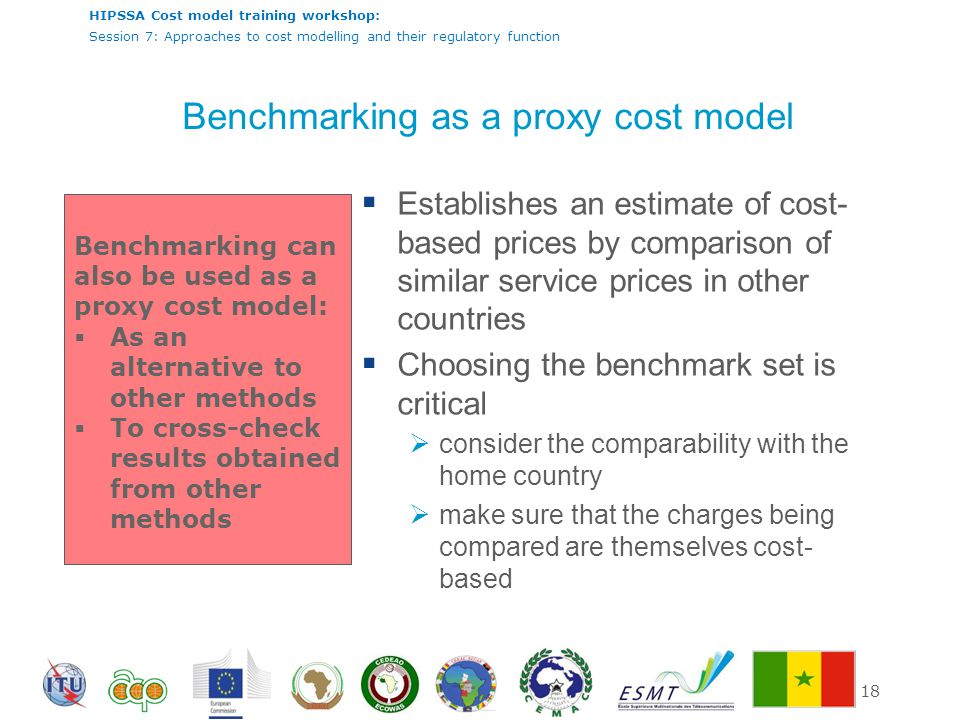 HIPSSA Cost model training workshop: Session 7: Approaches to cost modelling and their regulatory function 18 Benchmarking as a proxy cost model  Establishes an estimate of cost- based prices by comparison of similar service prices in other countries  Choosing the benchmark set is critical  consider the comparability with the home country  make sure that the charges being compared are themselves cost- based Benchmarking can also be used as a proxy cost model:  As an alternative to other methods  To cross-check results obtained from other methods